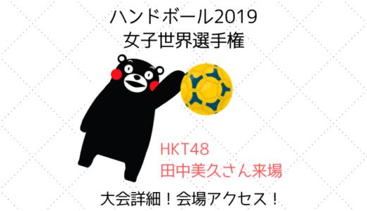 2019女子ハンドボール世界選手権熊本大会について【会場アクセス】【大会詳細】
